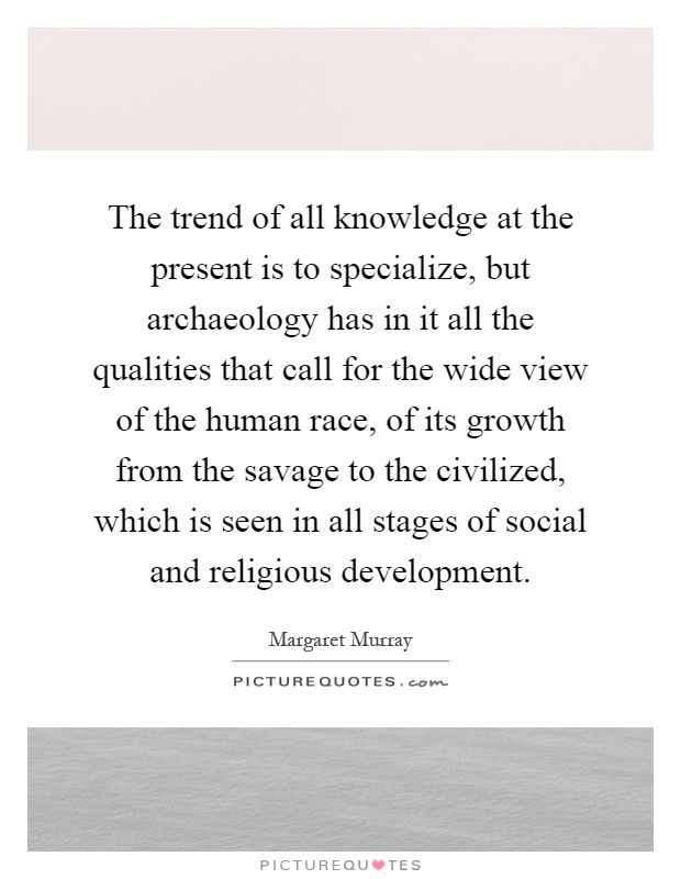 The trend of all knowledge at the present is to specialize, but archaeology has in it all the qualities that call for the wide view of the human race, of its growth from the savage to the civilized, which is seen in all stages of social and religious development Picture Quote #1