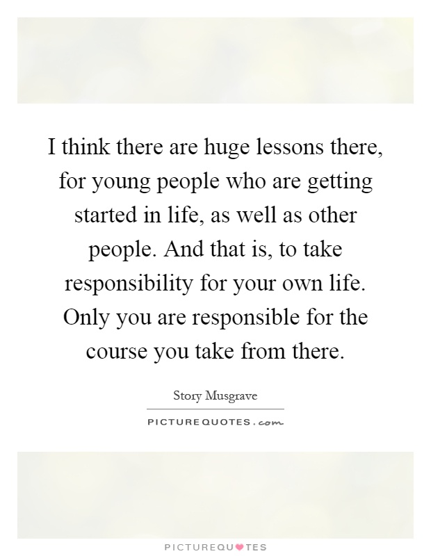 I think there are huge lessons there, for young people who are getting started in life, as well as other people. And that is, to take responsibility for your own life. Only you are responsible for the course you take from there Picture Quote #1
