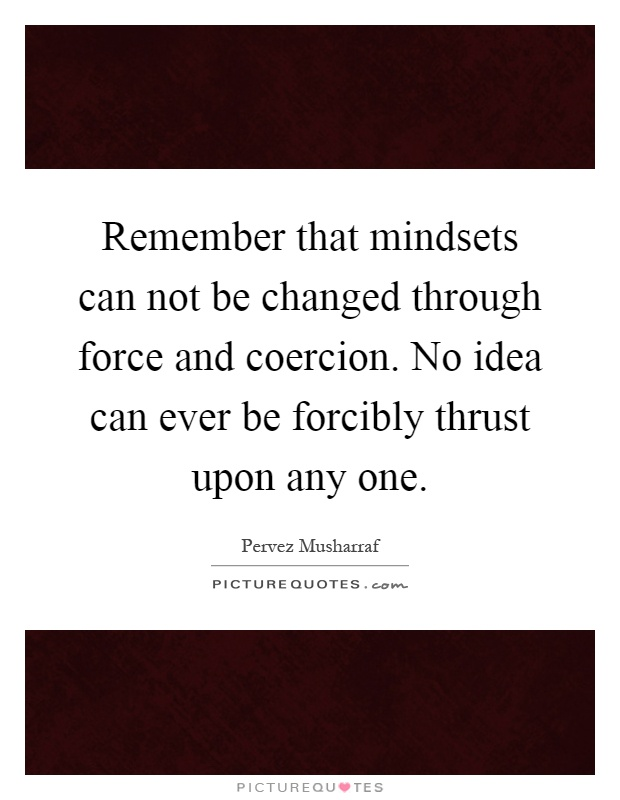 Remember that mindsets can not be changed through force and coercion. No idea can ever be forcibly thrust upon any one Picture Quote #1