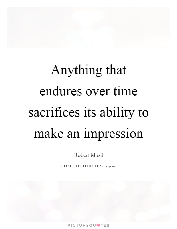 Anything that endures over time sacrifices its ability to make an impression Picture Quote #1