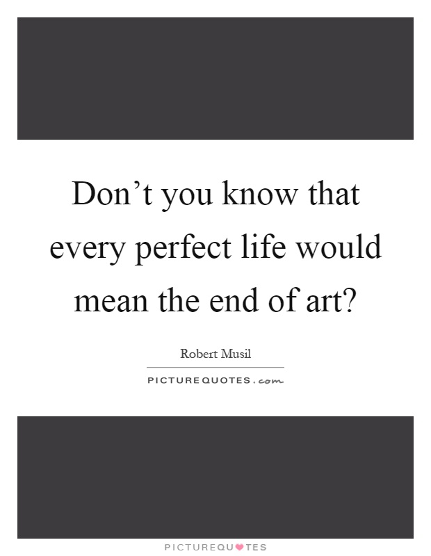 Don't you know that every perfect life would mean the end of art? Picture Quote #1