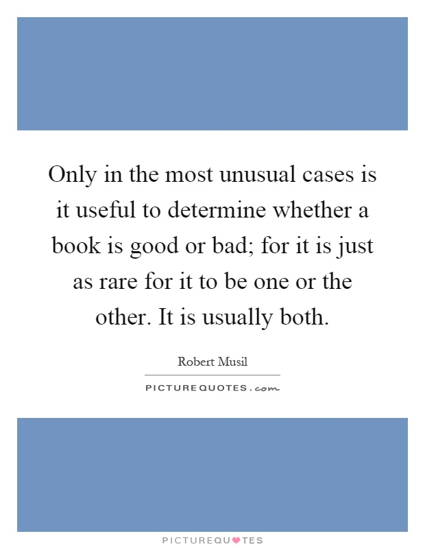 Only in the most unusual cases is it useful to determine whether a book is good or bad; for it is just as rare for it to be one or the other. It is usually both Picture Quote #1
