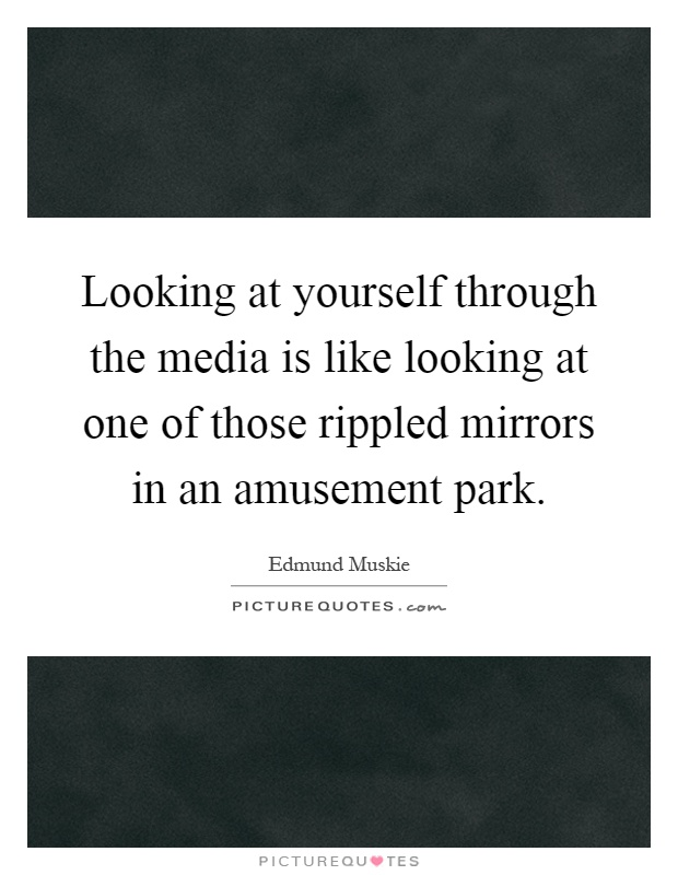 Looking at yourself through the media is like looking at one of those rippled mirrors in an amusement park Picture Quote #1