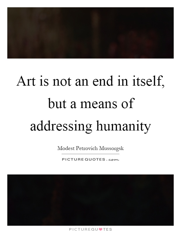 Art is not an end in itself, but a means of addressing humanity Picture Quote #1