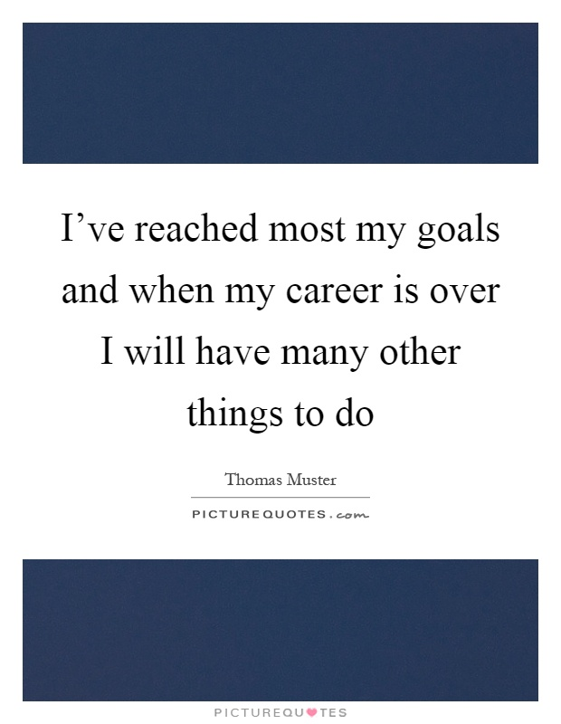 I've reached most my goals and when my career is over I will have many other things to do Picture Quote #1