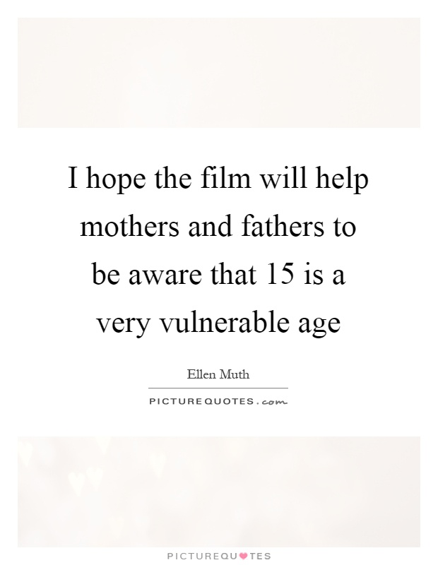 I hope the film will help mothers and fathers to be aware that 15 is a very vulnerable age Picture Quote #1