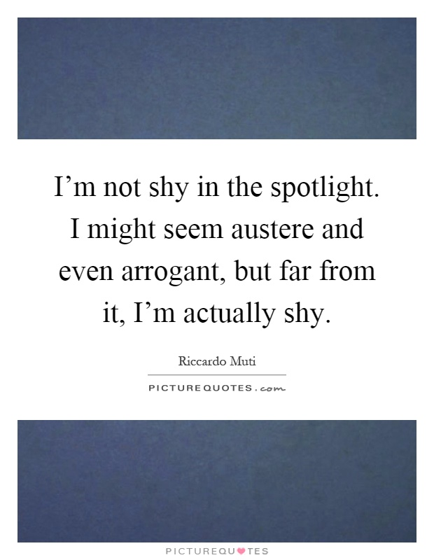 I'm not shy in the spotlight. I might seem austere and even arrogant, but far from it, I'm actually shy Picture Quote #1