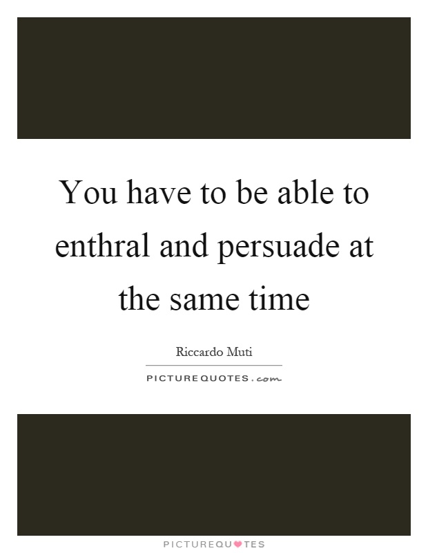 You have to be able to enthral and persuade at the same time Picture Quote #1