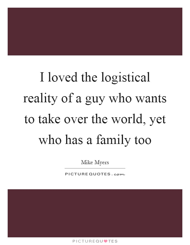 I loved the logistical reality of a guy who wants to take over the world, yet who has a family too Picture Quote #1