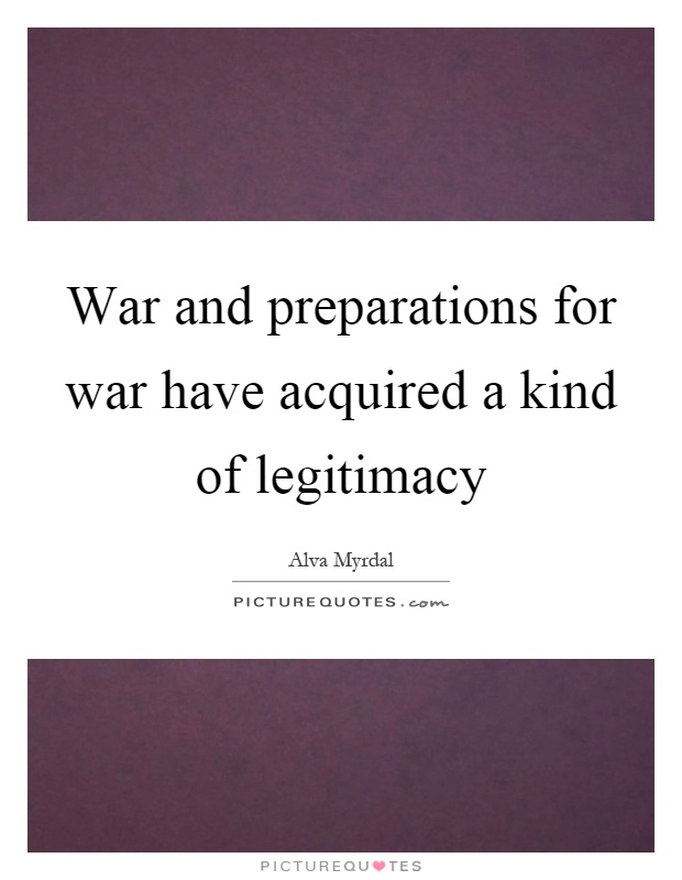 War and preparations for war have acquired a kind of legitimacy Picture Quote #1