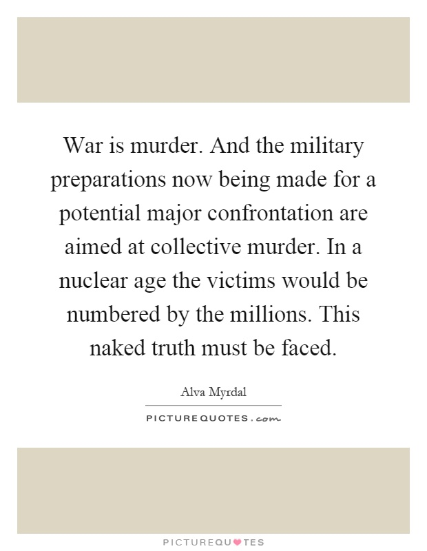 War is murder. And the military preparations now being made for a potential major confrontation are aimed at collective murder. In a nuclear age the victims would be numbered by the millions. This naked truth must be faced Picture Quote #1