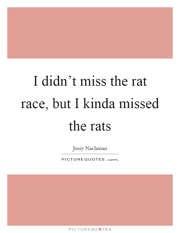 I didn't miss the rat race, but I kinda missed the rats Picture Quote #1