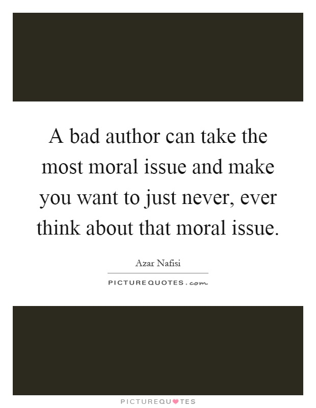 A bad author can take the most moral issue and make you want to just never, ever think about that moral issue Picture Quote #1