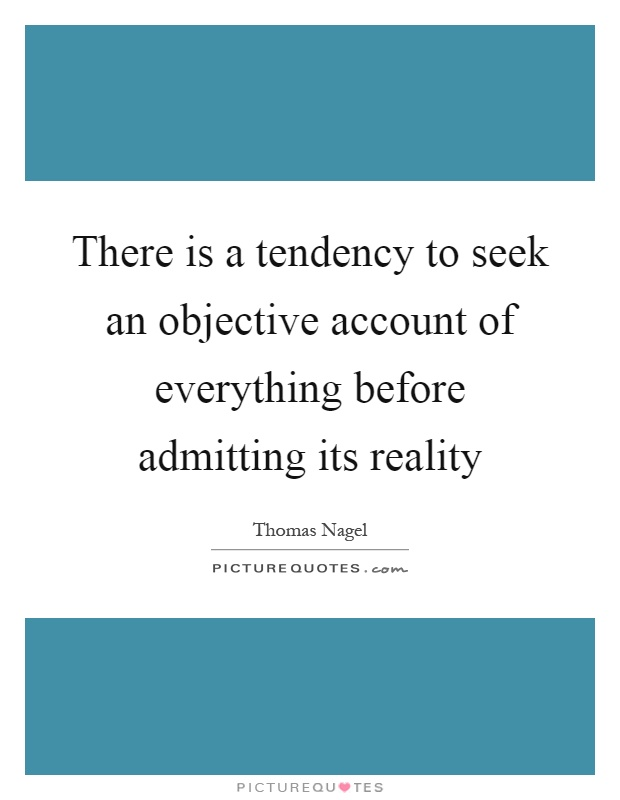 There is a tendency to seek an objective account of everything before admitting its reality Picture Quote #1