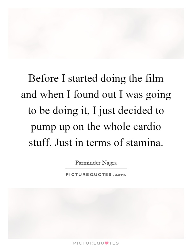 Before I started doing the film and when I found out I was going to be doing it, I just decided to pump up on the whole cardio stuff. Just in terms of stamina Picture Quote #1