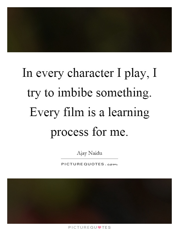 In every character I play, I try to imbibe something. Every film is a learning process for me Picture Quote #1