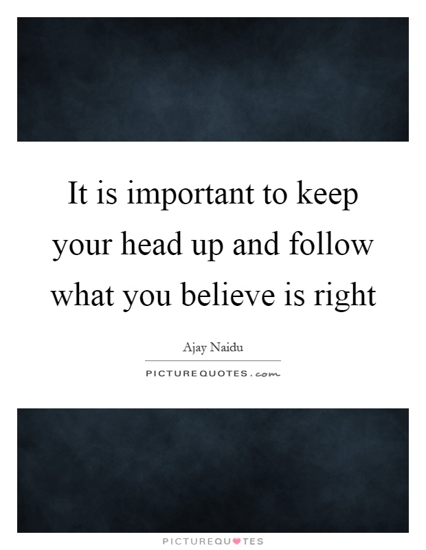 It is important to keep your head up and follow what you believe is right Picture Quote #1