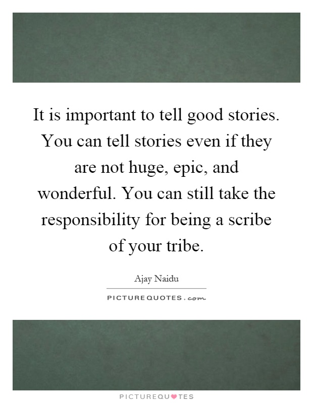 It is important to tell good stories. You can tell stories even if they are not huge, epic, and wonderful. You can still take the responsibility for being a scribe of your tribe Picture Quote #1