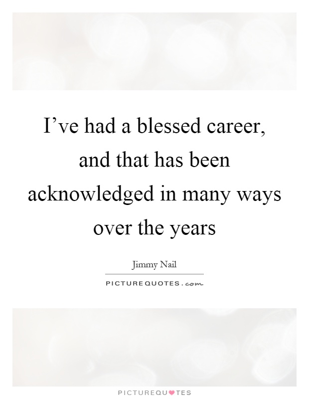 I've had a blessed career, and that has been acknowledged in many ways over the years Picture Quote #1