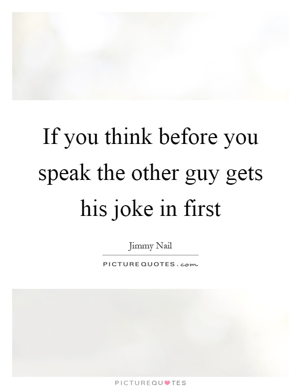 If you think before you speak the other guy gets his joke in first Picture Quote #1