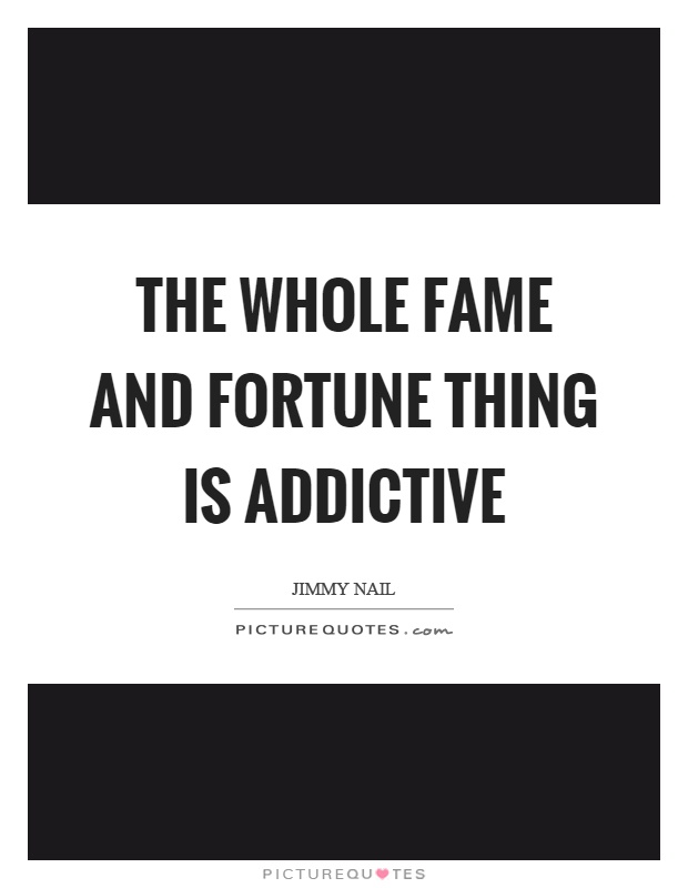 The whole fame and fortune thing is addictive Picture Quote #1