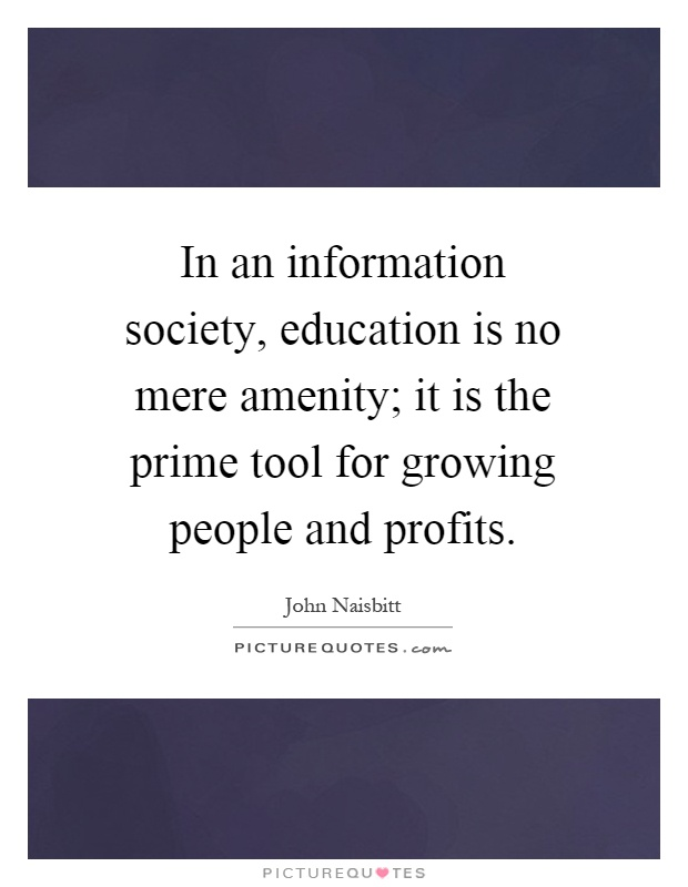 In an information society, education is no mere amenity; it is the prime tool for growing people and profits Picture Quote #1