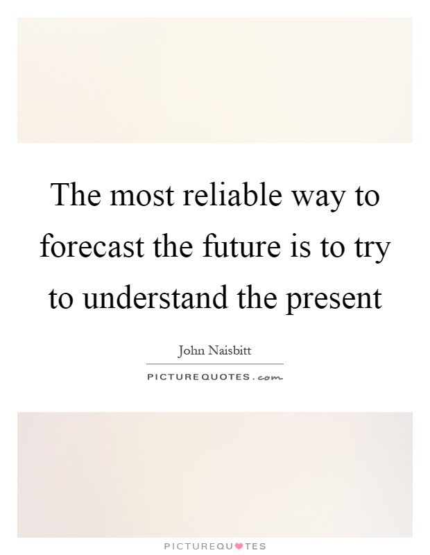 The most reliable way to forecast the future is to try to understand the present Picture Quote #1