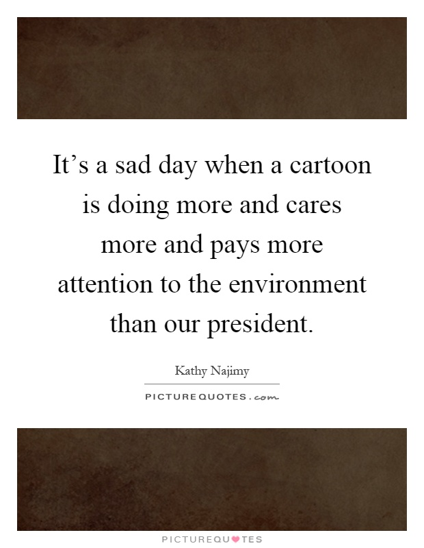It's a sad day when a cartoon is doing more and cares more and pays more attention to the environment than our president Picture Quote #1