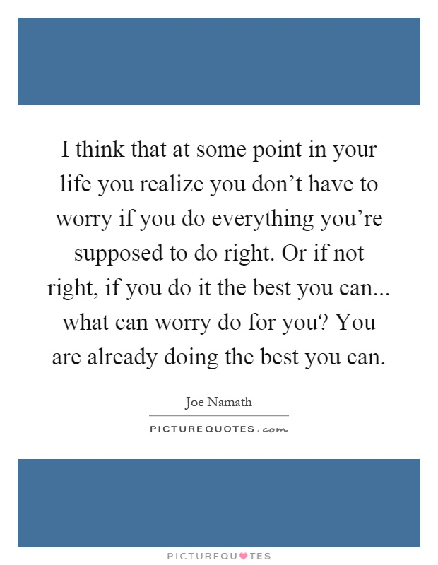 I think that at some point in your life you realize you don't have to worry if you do everything you're supposed to do right. Or if not right, if you do it the best you can... what can worry do for you? You are already doing the best you can Picture Quote #1
