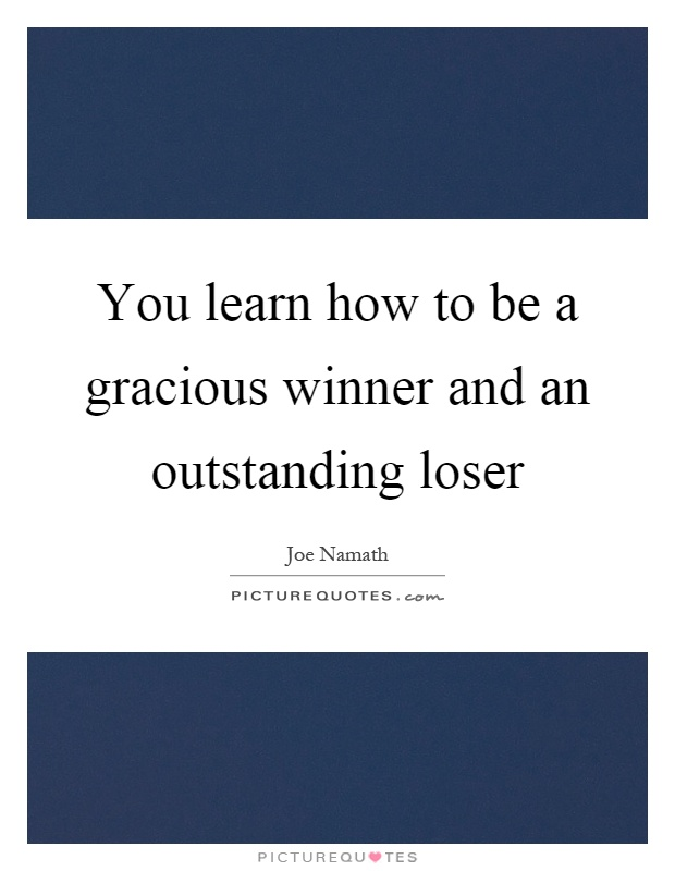 You learn how to be a gracious winner and an outstanding loser Picture Quote #1