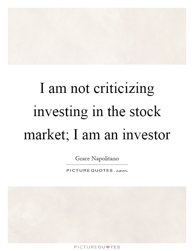I am not criticizing investing in the stock market; I am an investor Picture Quote #1