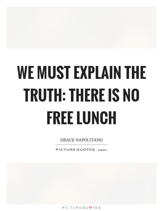We must explain the truth: There is no free lunch Picture Quote #1