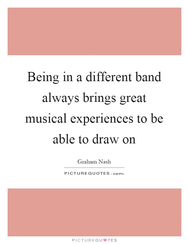 Being in a different band always brings great musical experiences to be able to draw on Picture Quote #1