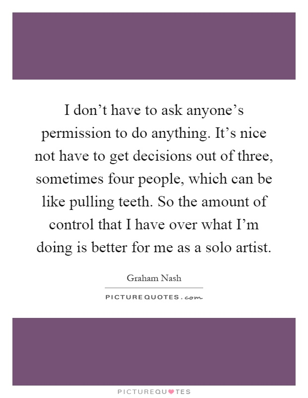 I don't have to ask anyone's permission to do anything. It's nice not have to get decisions out of three, sometimes four people, which can be like pulling teeth. So the amount of control that I have over what I'm doing is better for me as a solo artist Picture Quote #1
