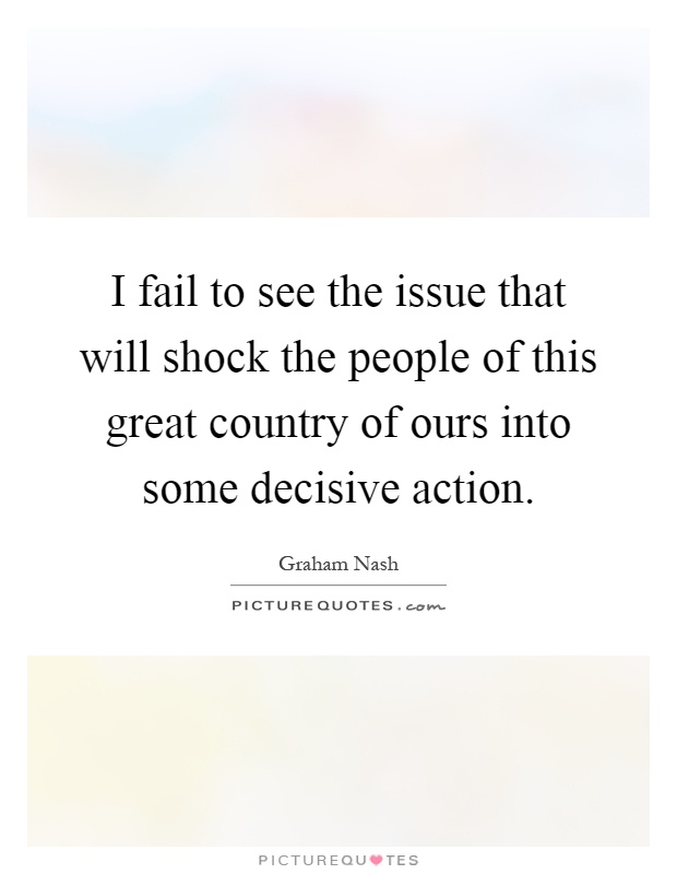 I fail to see the issue that will shock the people of this great country of ours into some decisive action Picture Quote #1
