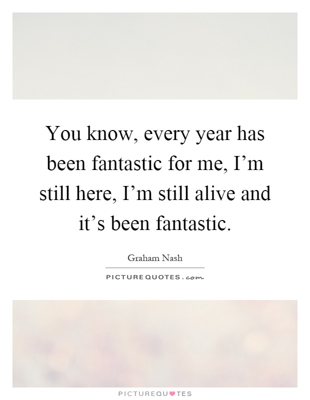 You know, every year has been fantastic for me, I'm still here, I'm still alive and it's been fantastic Picture Quote #1