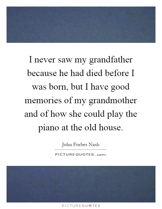 I never saw my grandfather because he had died before I was born, but I have good memories of my grandmother and of how she could play the piano at the old house Picture Quote #1