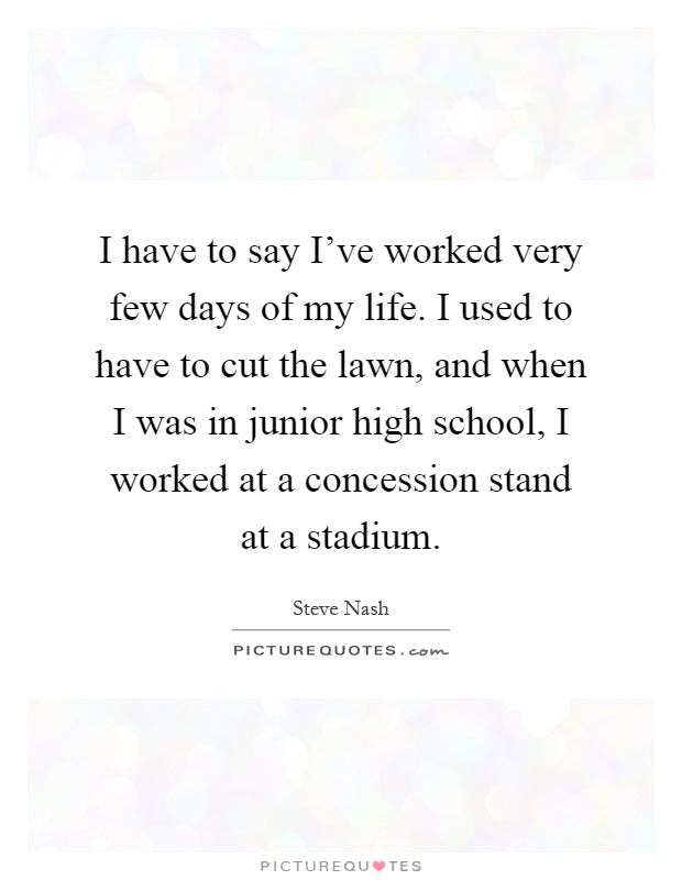 I have to say I've worked very few days of my life. I used to have to cut the lawn, and when I was in junior high school, I worked at a concession stand at a stadium Picture Quote #1