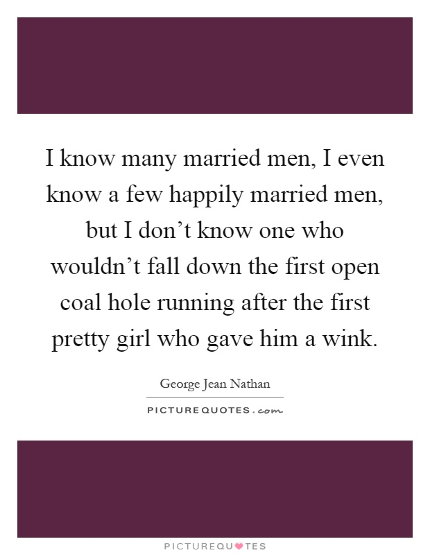 I know many married men, I even know a few happily married men, but I don't know one who wouldn't fall down the first open coal hole running after the first pretty girl who gave him a wink Picture Quote #1
