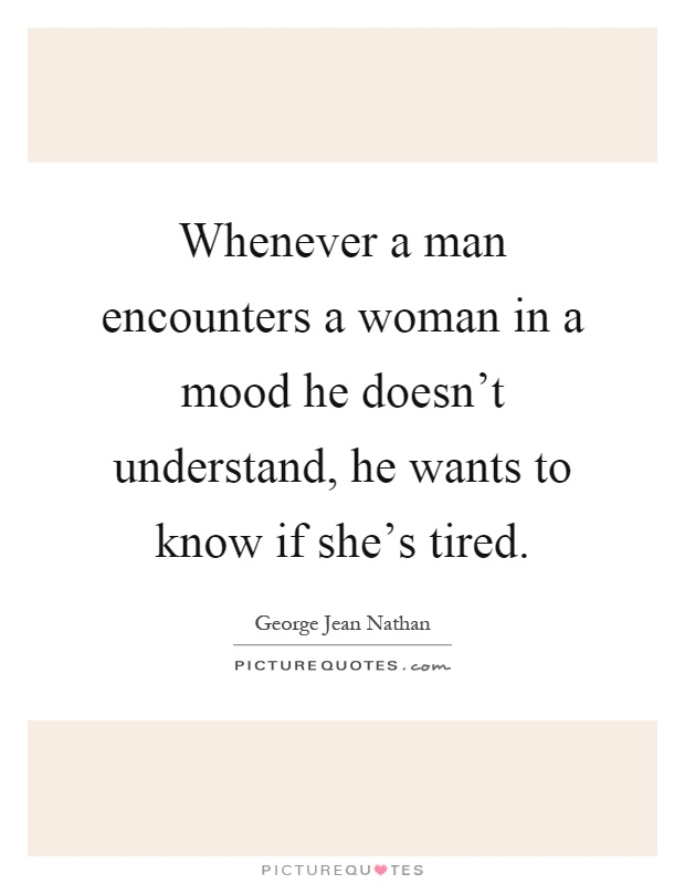 Whenever a man encounters a woman in a mood he doesn't understand, he wants to know if she's tired Picture Quote #1