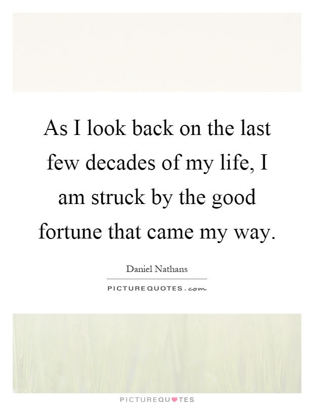As I look back on the last few decades of my life, I am struck by the good fortune that came my way Picture Quote #1