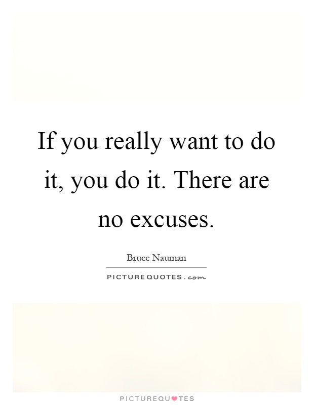 If you really want to do it, you do it. There are no excuses Picture Quote #1