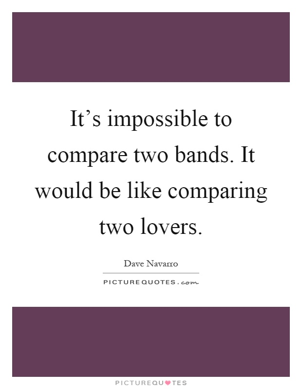 It's impossible to compare two bands. It would be like comparing two lovers Picture Quote #1