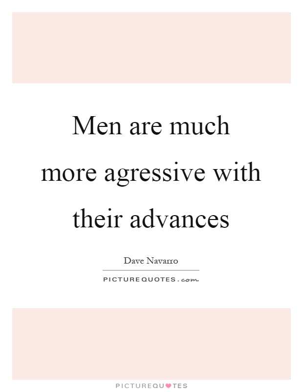 Men are much more agressive with their advances Picture Quote #1