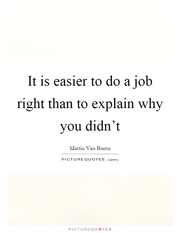 It is easier to do a job right than to explain why you didn't Picture Quote #1