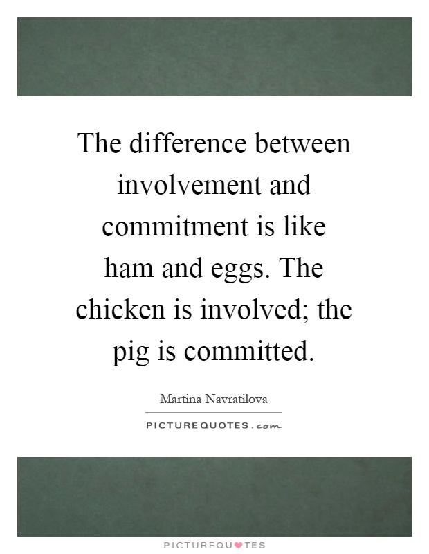 The difference between involvement and commitment is like ham and eggs. The chicken is involved; the pig is committed Picture Quote #1