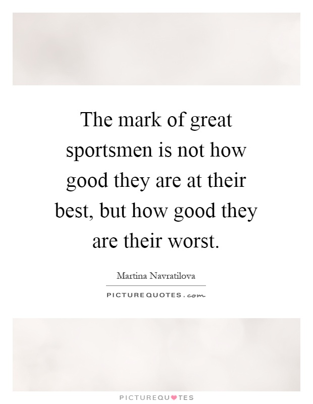 The mark of great sportsmen is not how good they are at their best, but how good they are their worst Picture Quote #1