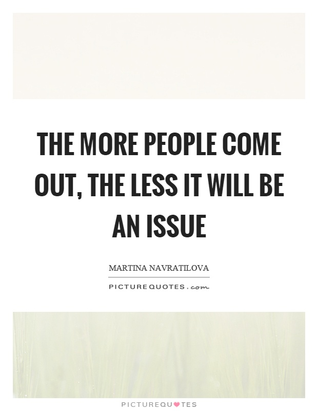 The more people come out, the less it will be an issue Picture Quote #1