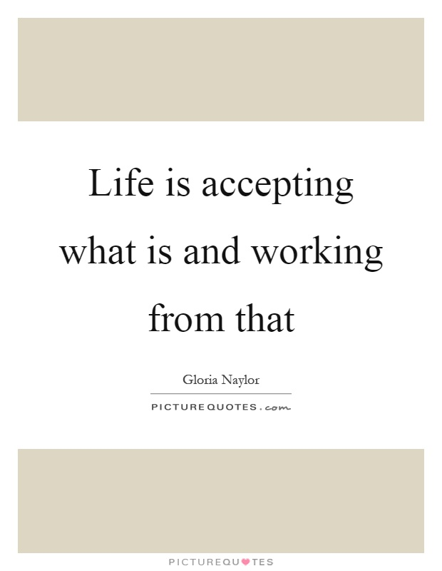 Life is accepting what is and working from that Picture Quote #1