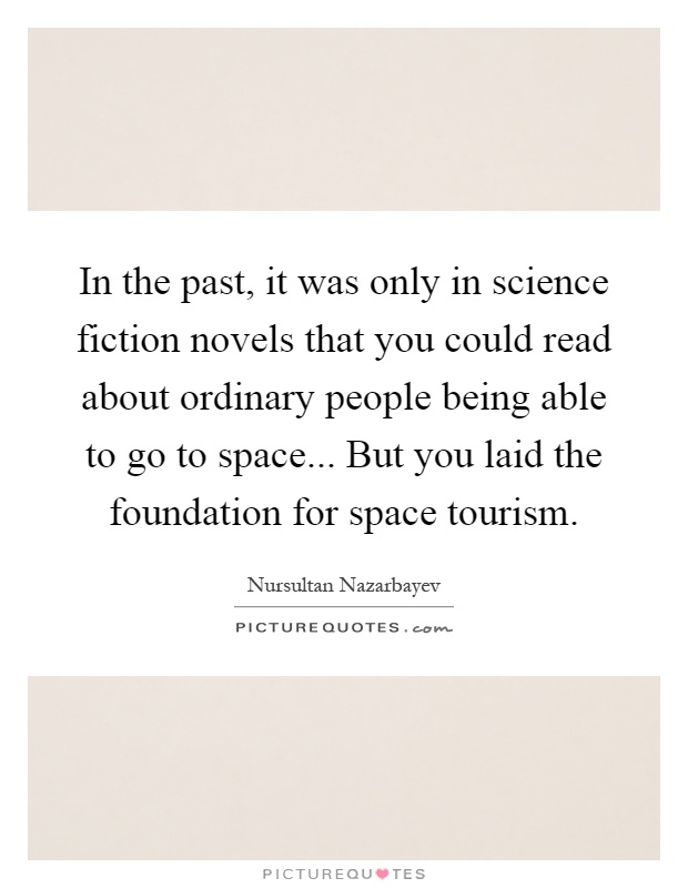 In the past, it was only in science fiction novels that you could read about ordinary people being able to go to space... But you laid the foundation for space tourism Picture Quote #1